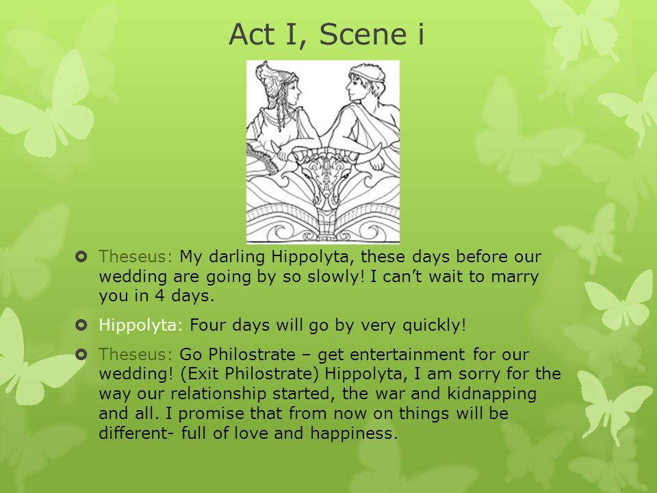  Theseus: My darling Hippolyta, these days before our wedding are going by so slowly! I can't wait to marry you in 4 days.  Hippolyta: Four days wil