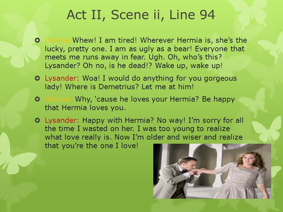  Helena:Whew! I am tired! Wherever Hermia is, she's the lucky, pretty one. I am as ugly as a bear! Everyone that meets me runs away in fear. Ugh. Oh,