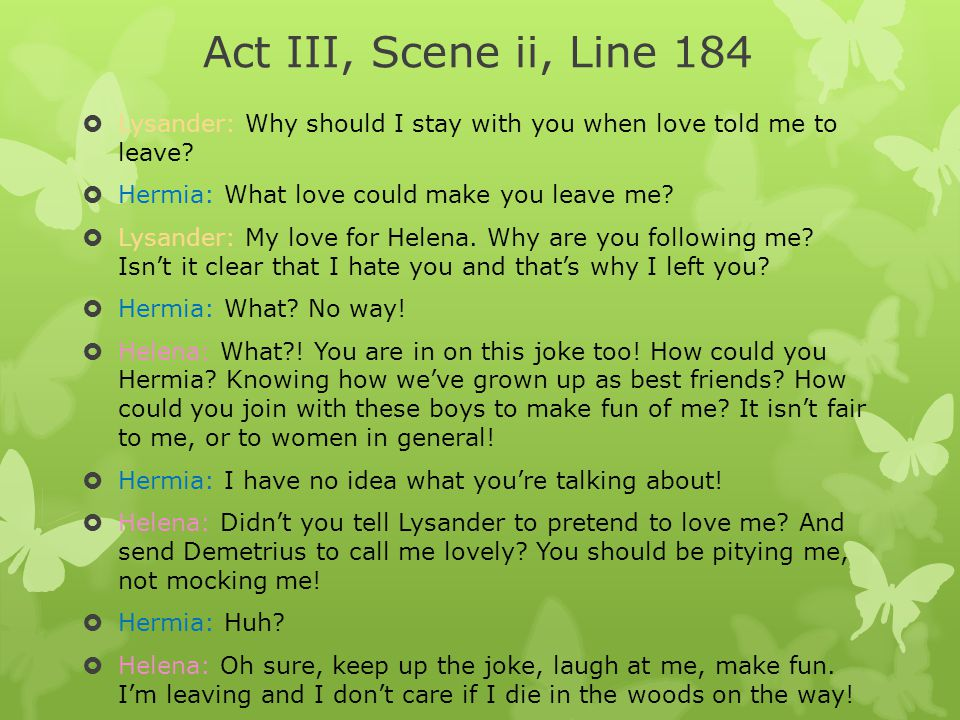 Act III, Scene ii, Line 184  Lysander: Why should I stay with you when love told me to leave?  Hermia: What love could make you leave me?  Lysander