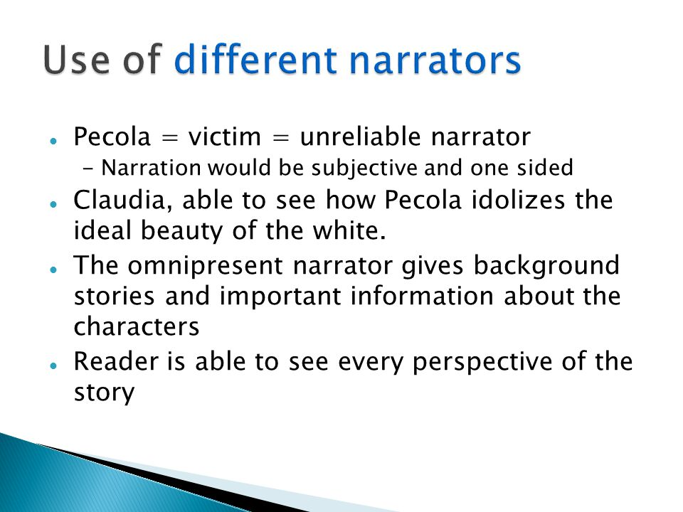 Pecola = victim = unreliable narrator - Narration would be subjective and one sided Claudia, able to see how Pecola idolizes the ideal beauty of the w