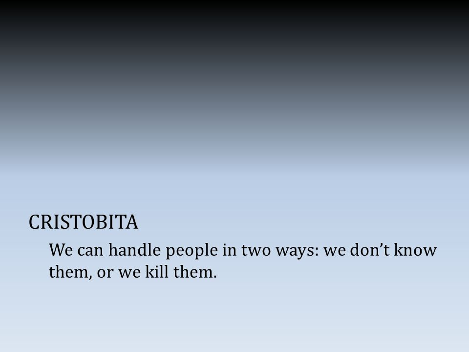 CRISTOBITA We can handle people in two ways: we don't know them, or we kill them.
