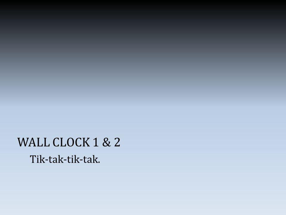 WALL CLOCK 1 & 2 Tik-tak-tik-tak.
