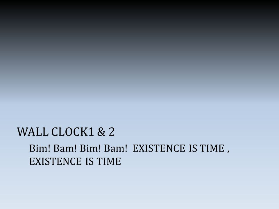 WALL CLOCK1 & 2 Bim! Bam! Bim! Bam! EXISTENCE IS TIME, EXISTENCE IS TIME