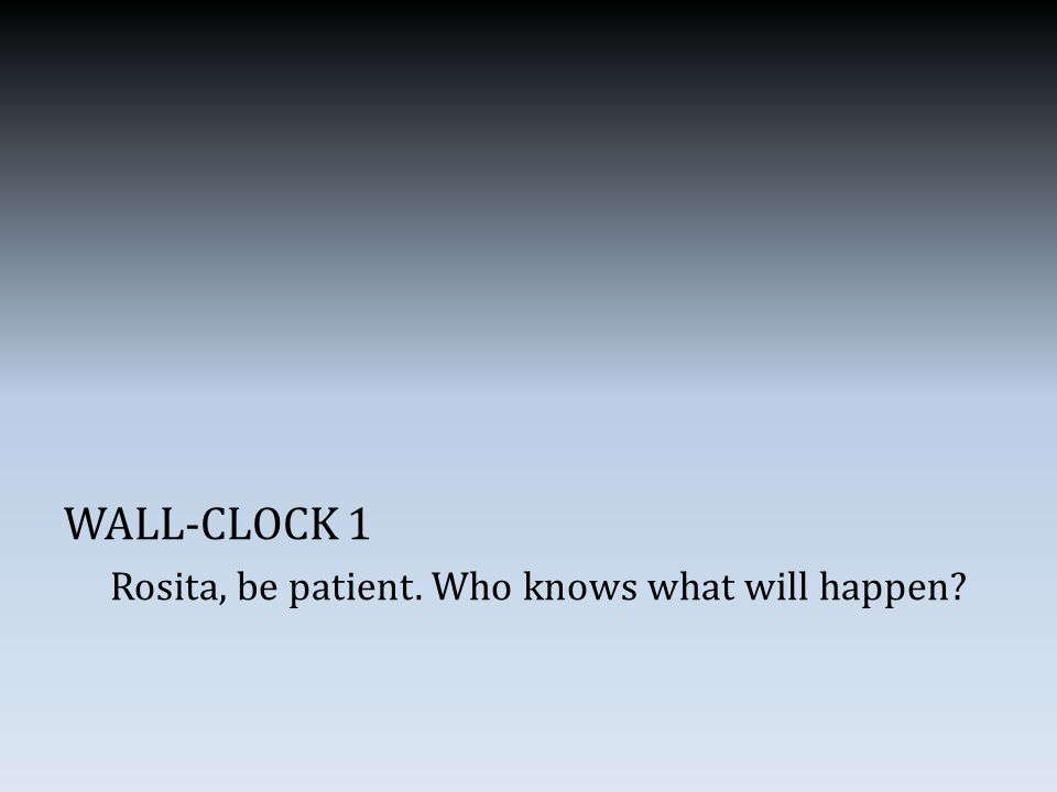 WALL-CLOCK 1 Rosita, be patient. Who knows what will happen