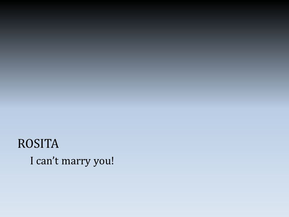 ROSITA I can't marry you!