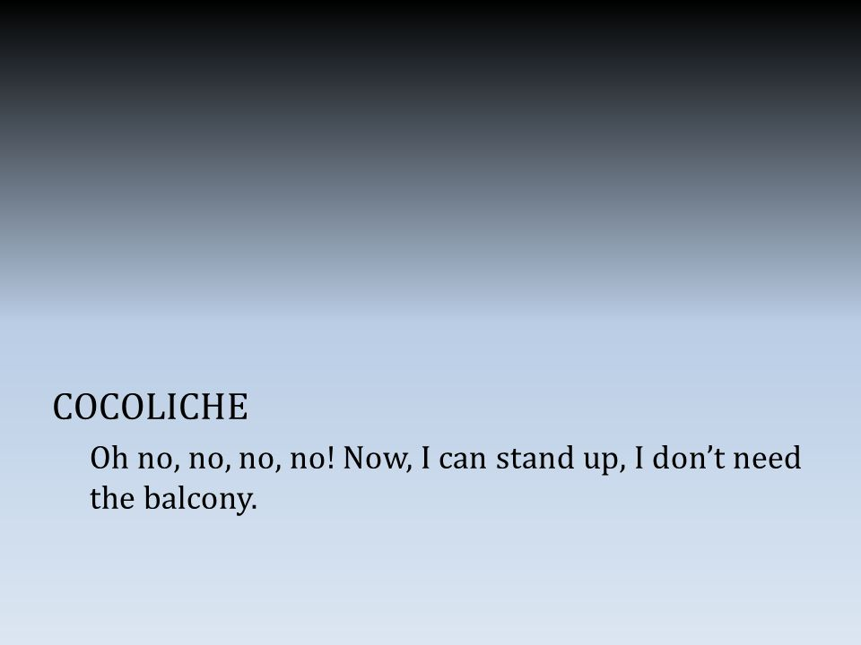 COCOLICHE Oh no, no, no, no! Now, I can stand up, I don't need the balcony.