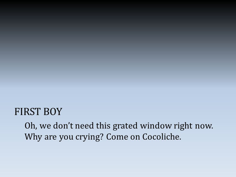 FIRST BOY Oh, we don't need this grated window right now. Why are you crying Come on Cocoliche.