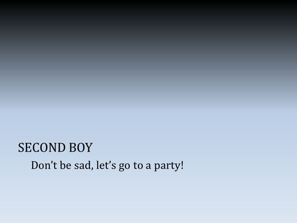 SECOND BOY Don't be sad, let's go to a party!