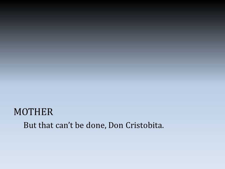 MOTHER But that can't be done, Don Cristobita.