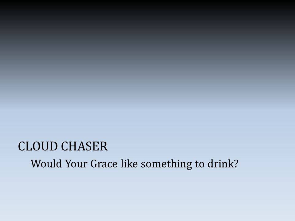 CLOUD CHASER Would Your Grace like something to drink?