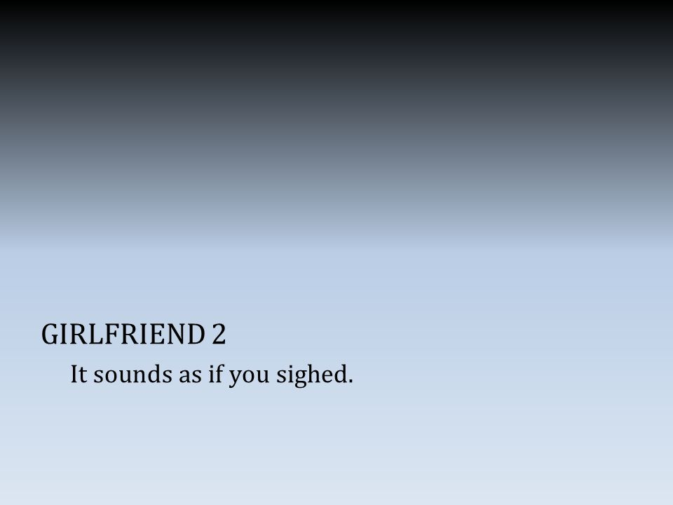 GIRLFRIEND 2 It sounds as if you sighed.