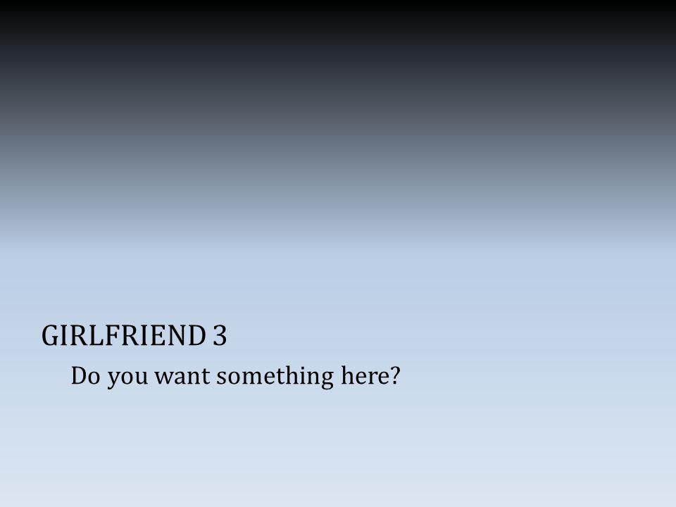 GIRLFRIEND 3 Do you want something here