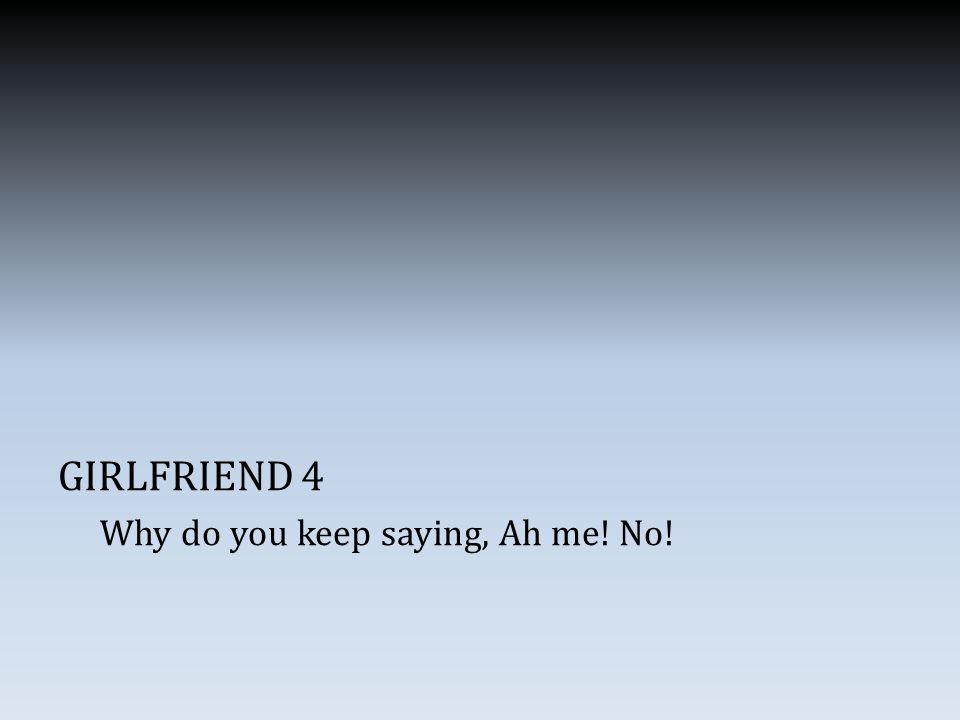 GIRLFRIEND 4 Why do you keep saying, Ah me! No!
