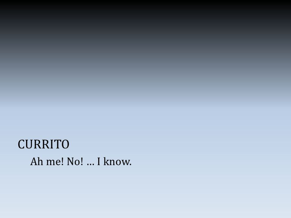 CURRITO Ah me! No! … I know.