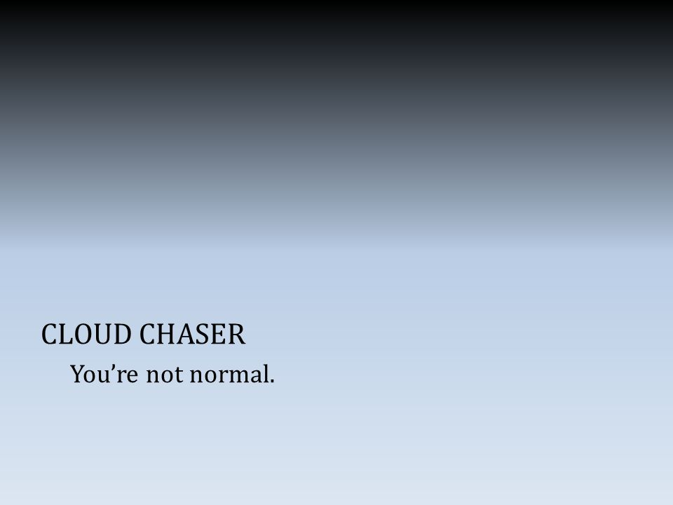 CLOUD CHASER You're not normal.