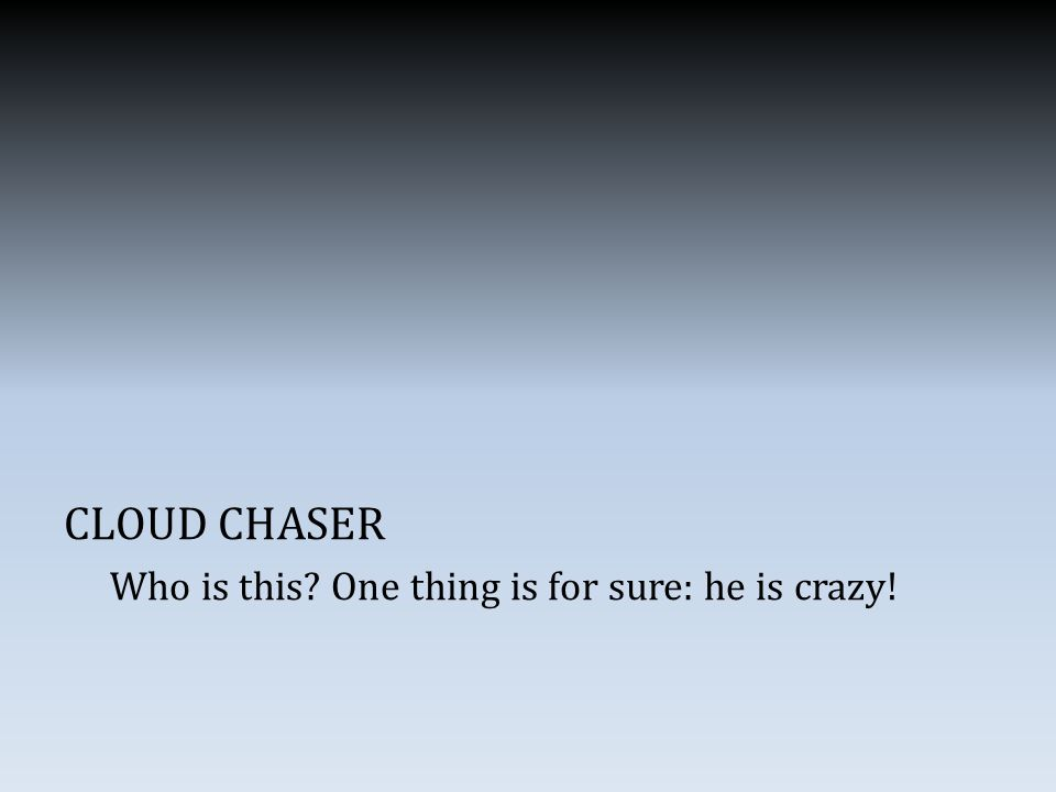 CLOUD CHASER Who is this One thing is for sure: he is crazy!