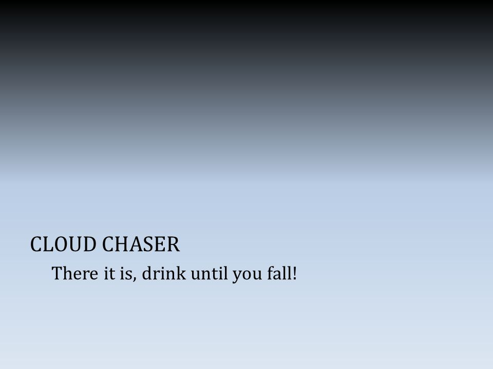 CLOUD CHASER There it is, drink until you fall!