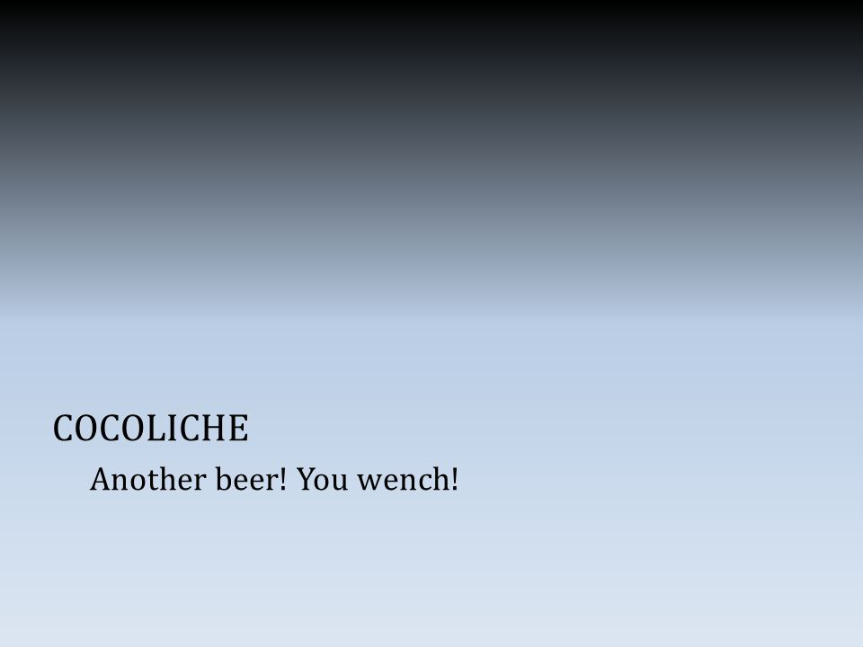 COCOLICHE Another beer! You wench!