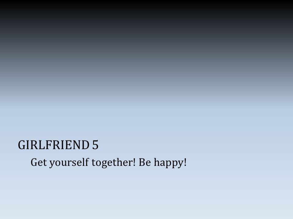 GIRLFRIEND 5 Get yourself together! Be happy!