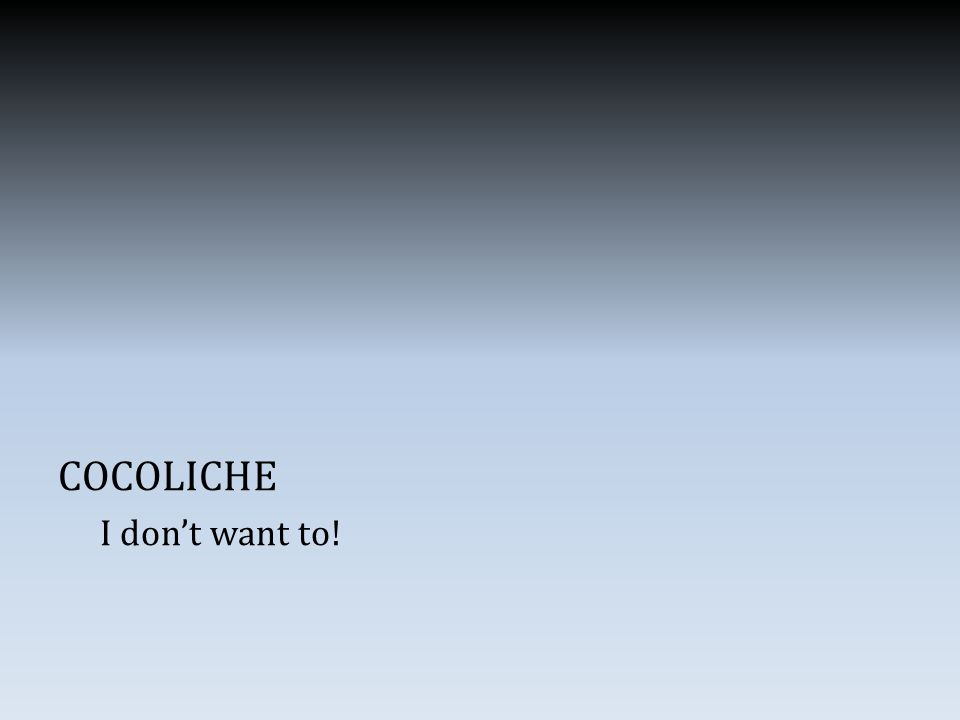 COCOLICHE I don't want to!