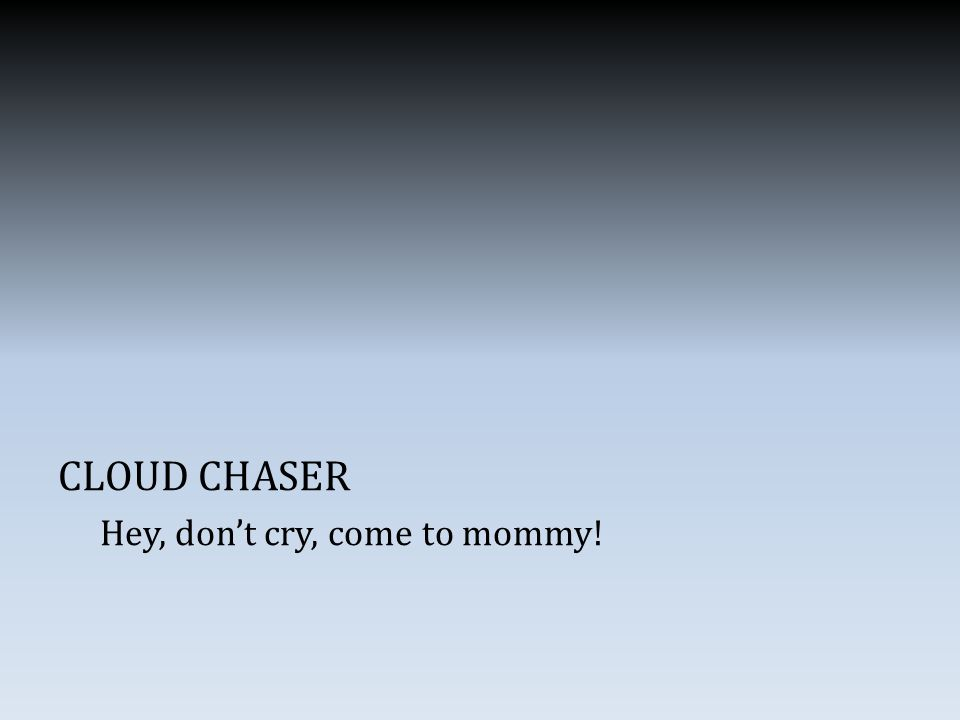 CLOUD CHASER Hey, don't cry, come to mommy!