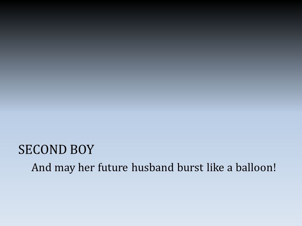 SECOND BOY And may her future husband burst like a balloon!