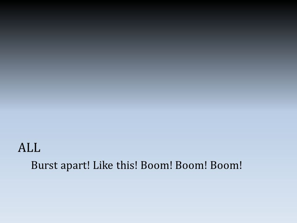 ALL Burst apart! Like this! Boom! Boom! Boom!