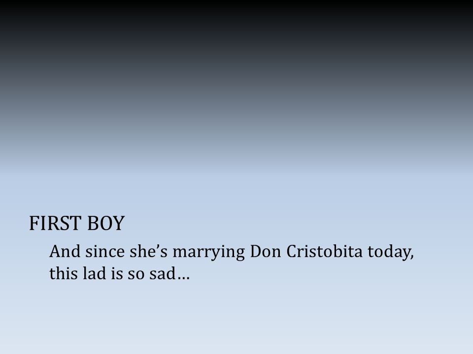 FIRST BOY And since she's marrying Don Cristobita today, this lad is so sad…