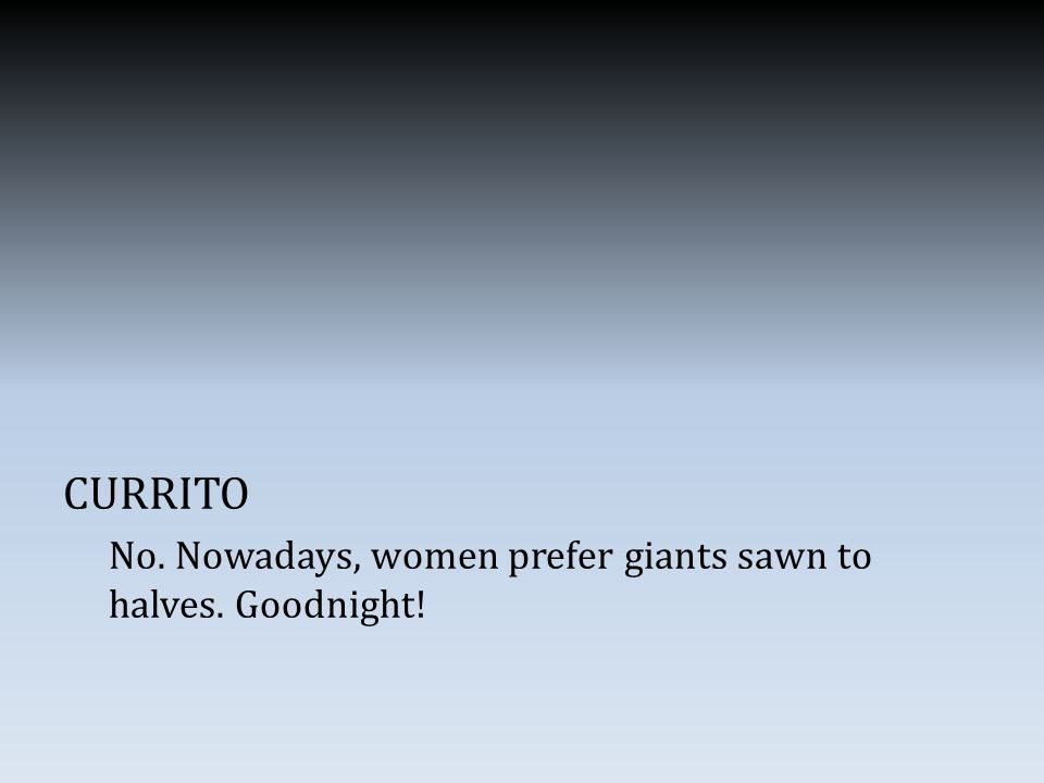 CURRITO No. Nowadays, women prefer giants sawn to halves. Goodnight!