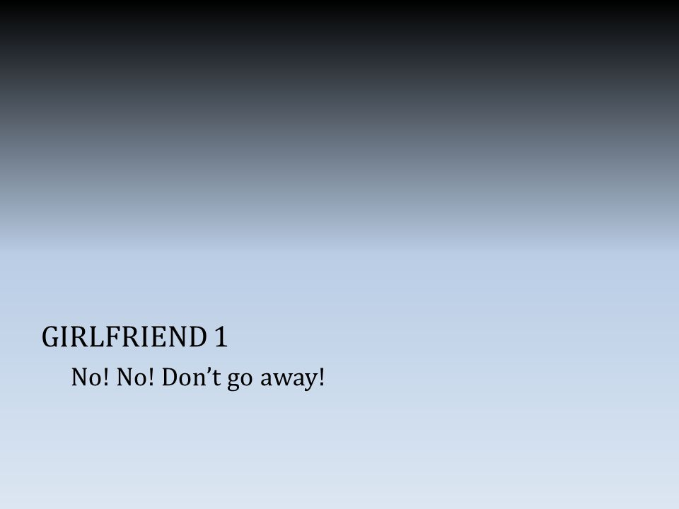 GIRLFRIEND 1 No! No! Don't go away!