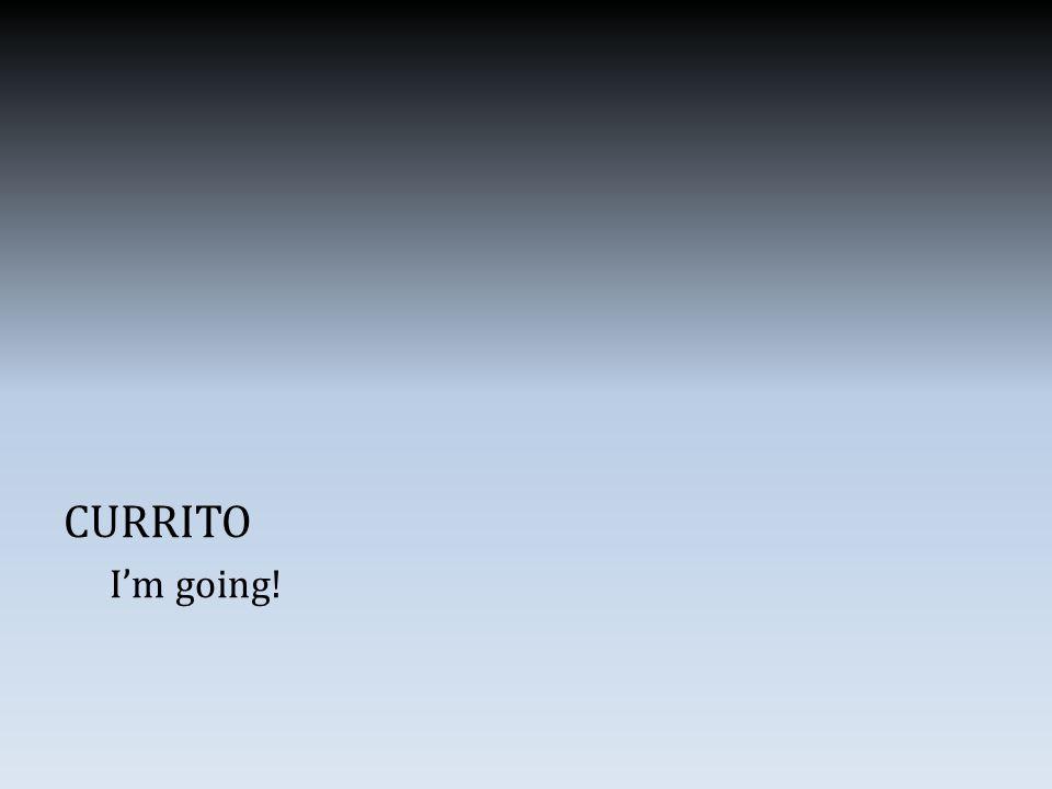 CURRITO I'm going!