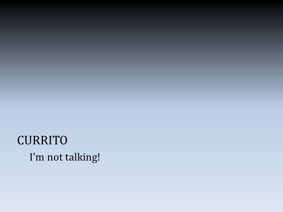 CURRITO I'm not talking!