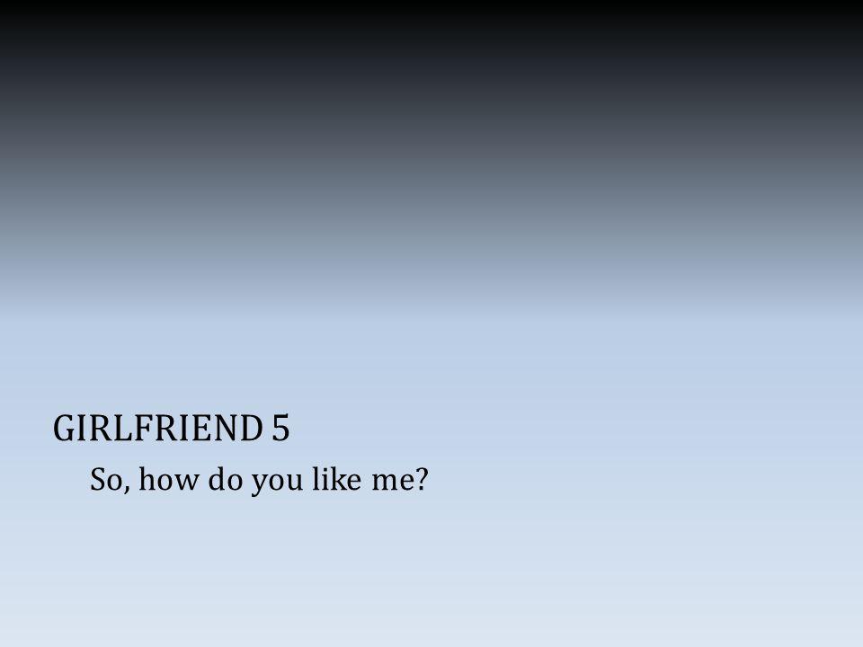 GIRLFRIEND 5 So, how do you like me