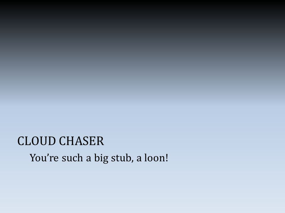 CLOUD CHASER You're such a big stub, a loon!