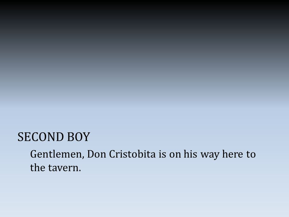 SECOND BOY Gentlemen, Don Cristobita is on his way here to the tavern.