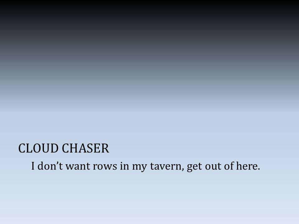 CLOUD CHASER I don't want rows in my tavern, get out of here.