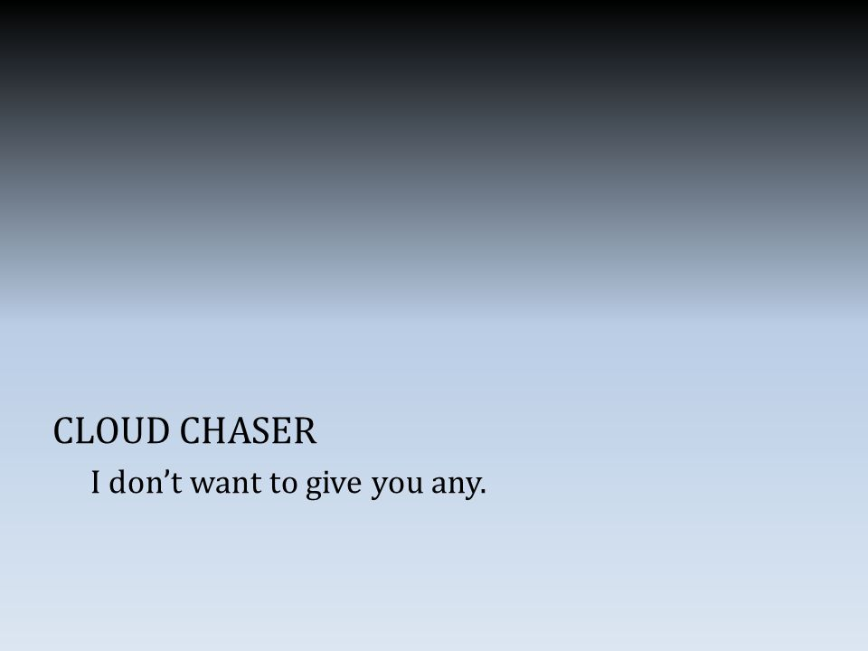 CLOUD CHASER I don't want to give you any.