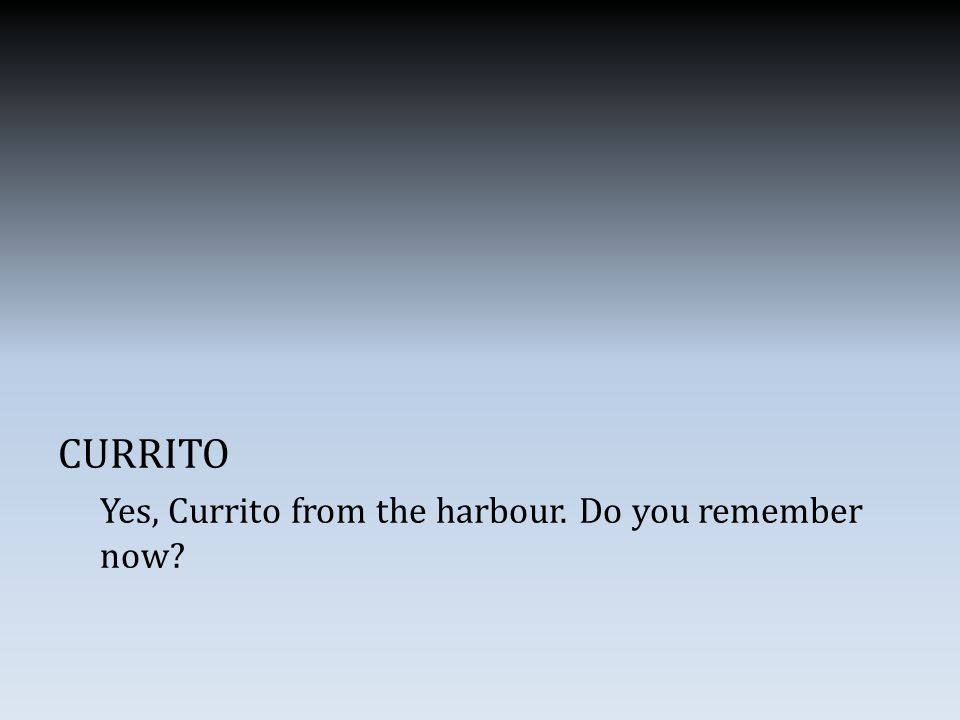 CURRITO Yes, Currito from the harbour. Do you remember now