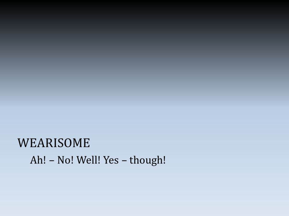 WEARISOME Ah! – No! Well! Yes – though!