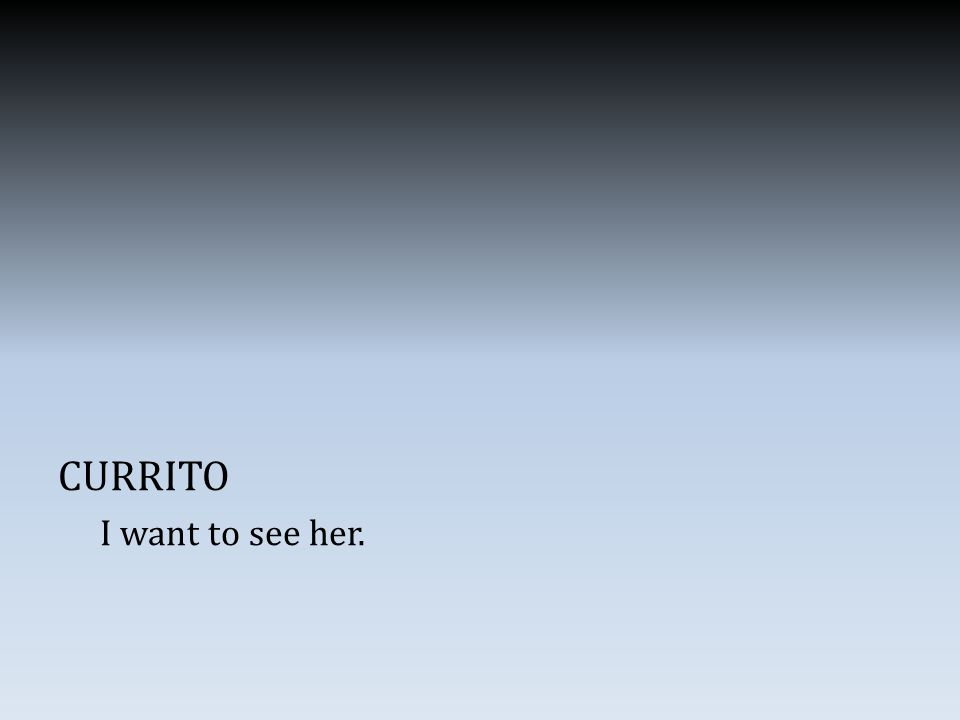 CURRITO I want to see her.