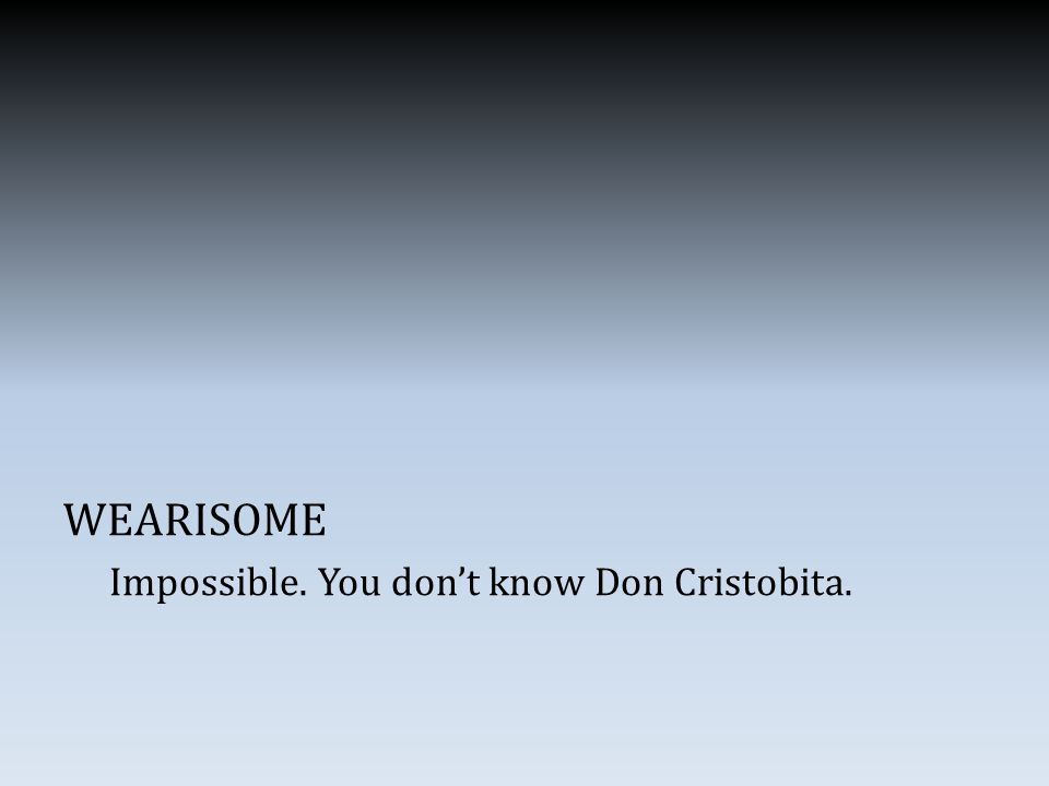 WEARISOME Impossible. You don't know Don Cristobita.