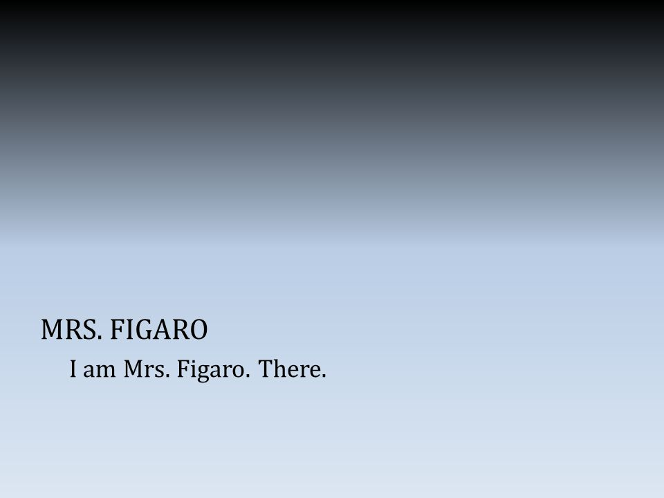 MRS. FIGARO I am Mrs. Figaro. There.