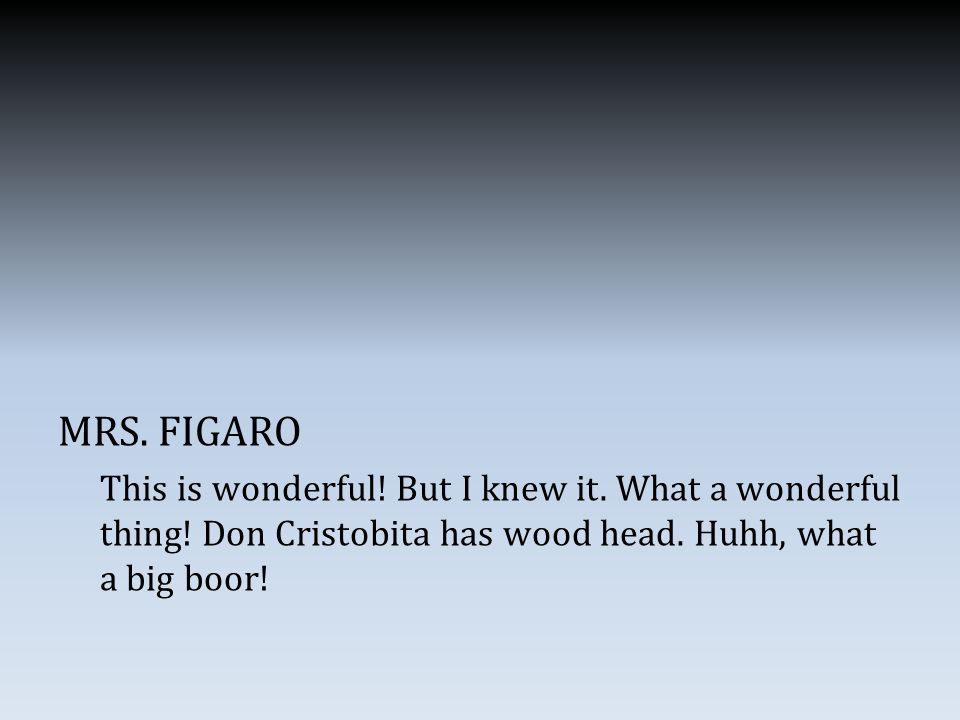 MRS. FIGARO This is wonderful. But I knew it. What a wonderful thing.