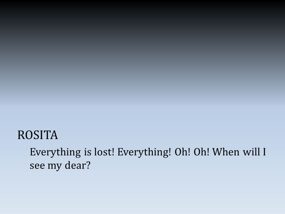 ROSITA Everything is lost! Everything! Oh! Oh! When will I see my dear
