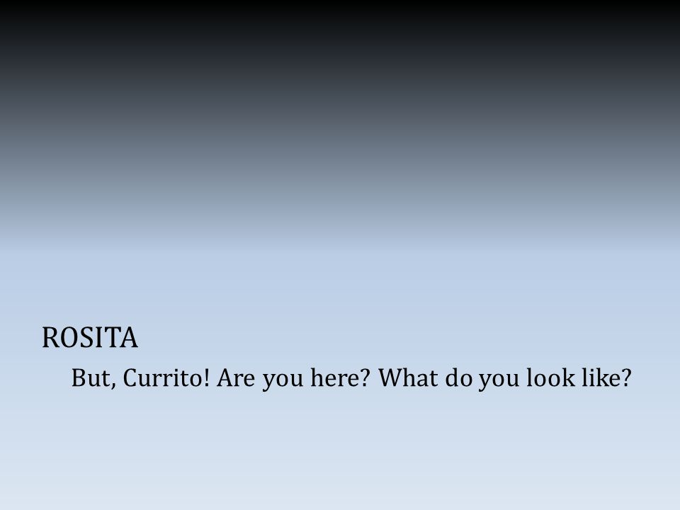 ROSITA But, Currito! Are you here What do you look like