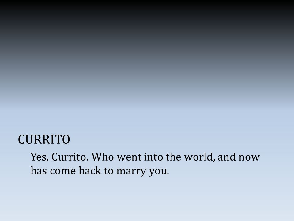CURRITO Yes, Currito. Who went into the world, and now has come back to marry you.