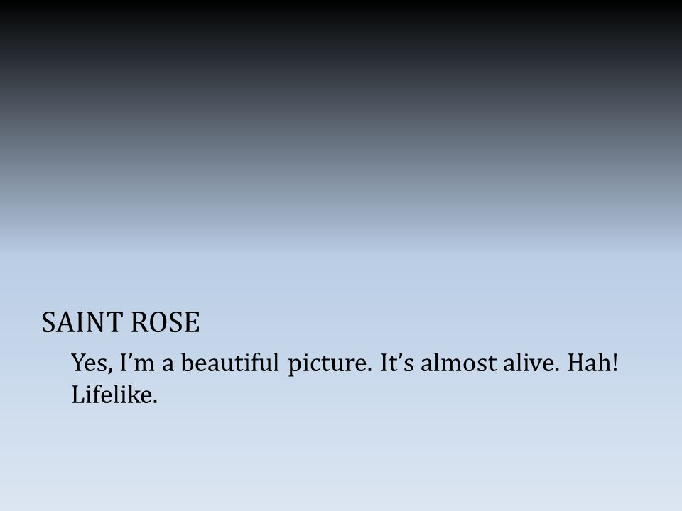 SAINT ROSE Yes, I'm a beautiful picture. It's almost alive. Hah! Lifelike.