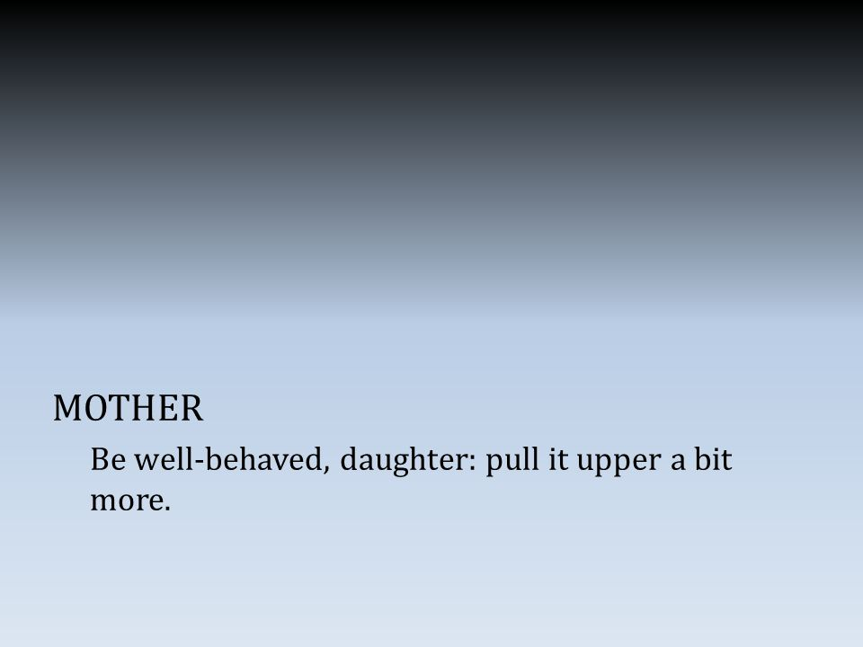 MOTHER Be well-behaved, daughter: pull it upper a bit more.