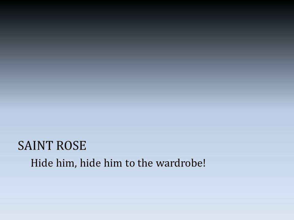 SAINT ROSE Hide him, hide him to the wardrobe!