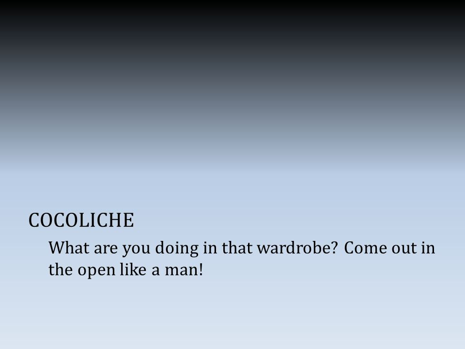 COCOLICHE What are you doing in that wardrobe Come out in the open like a man!